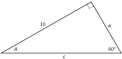A right triangle with sides of 10, a, and c. Angles of 60 degrees and A also labeled.  The 60 degree angle is opposite the side labeled 10.