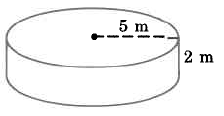 A cylinder with radius 5m and height 2m.