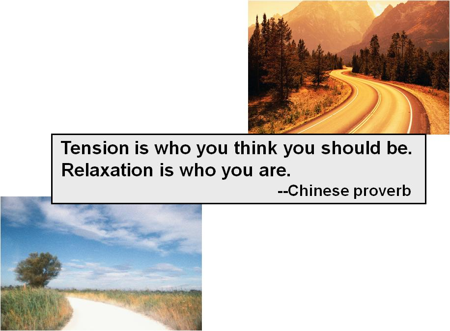 Chinese proverb: 'Tension is who you think you should be. Relaxation is who you are'.